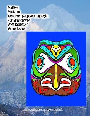 Masken Malbuch American Indigenous Art-Stil Fur Erwachsene Vom Kunstler Grace Divine (German, Paperback): Grace Divine