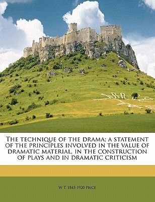 The Technique of the Drama; A Statement of the Principles Involved in the Value of Dramatic Material, in the Construction of...