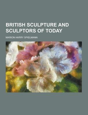 British Sculpture and Sculptors of Today (Paperback): Marion Harry Spielmann