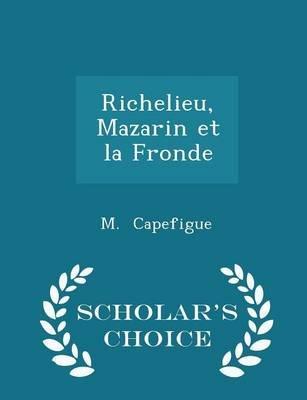 Richelieu, Mazarin Et La Fronde - Scholar's Choice Edition (Paperback): M. Capefigue