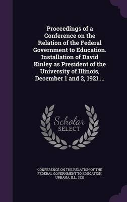 Proceedings of a Conference on the Relation of the Federal Government to Education. Installation of David Kinley as President...