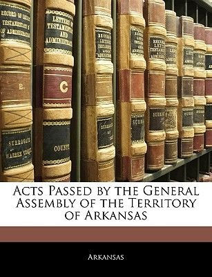Acts Passed by the General Assembly of the Territory of Arkansas (Paperback): Arkansas
