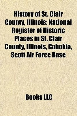 History of St. Clair County, Illinois - 1896 St. Louis - East St. Louis Tornado, (Paperback): Books Llc