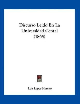 Discurso Leido En La Universidad Cental (1865) (Spanish, Paperback): Luis Lopez Moreno