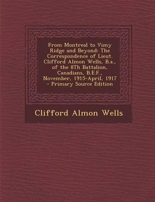 From Montreal to Vimy Ridge and Beyond - The Correspondence of Lieut. Clifford Almon Wells, B.A., of the 8th Battalion,...