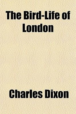 The Bird-Life of London (Paperback): Charles Dixon