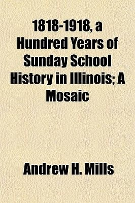 1818-1918, a Hundred Years of Sunday School History in Illinois; A Mosaic (Paperback): Andrew H. Mills