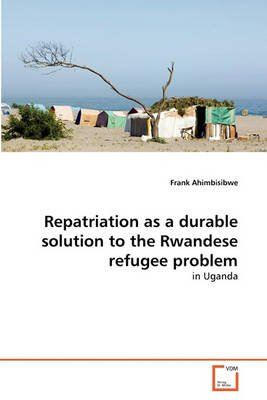 Repatriation as a Durable Solution to the Rwandese Refugee Problem (Paperback): Ahimbisibwe Frank