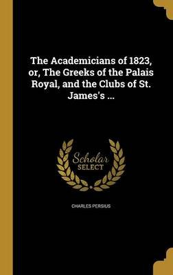 The Academicians of 1823, Or, the Greeks of the Palais Royal, and the Clubs of St. James's ... (Hardcover): Charles Persius