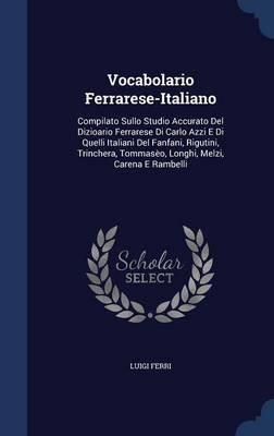 Vocabolario Ferrarese-Italiano - Compilato Sullo Studio Accurato del Dizioario Ferrarese Di Carlo Azzi E Di Quelli Italiani del...