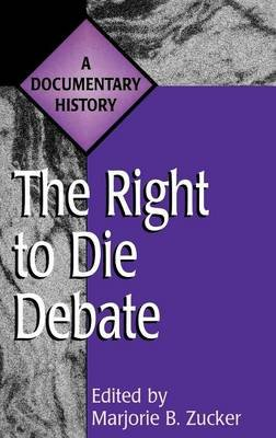 The Right to Die Debate - A Documentary History (Hardcover, New): Marjorie Bass Zucker