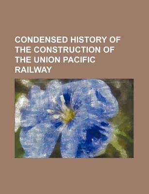 Condensed History of the Construction of the Union Pacific Railway (Paperback): Anonymous