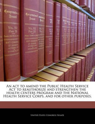 An ACT to Amend the Public Health Service ACT to Reauthorize and Strengthen the Health Centers Program and the National Health...