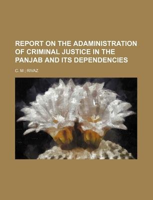 Report on the Adaministration of Criminal Justice in the Panjab and Its Dependencies (Paperback): C. M. Rivaz