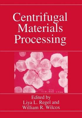 Centrifugal Materials Processing (Paperback, Softcover reprint of the original 1st ed. 1997): Liya L. Regel, William R. Wilcox