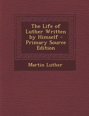 The Life of Luther Written by Himself (Paperback, Primary Source): Martin Luther