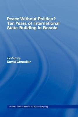 Peace without Politics? Ten Years of State-Building in Bosnia (Hardcover): David Chandler