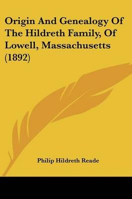 Origin and Genealogy of the Hildreth Family, of Lowell, Massachusetts (1892) (Paperback): Philip Hildreth Reade