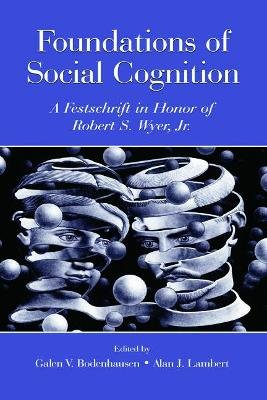 Foundations of Social Cognition - A Festschrift in Honor of Robert S. Wyer, Jr. (Hardcover, New): Galen V. Bodenhausen, Alan J....