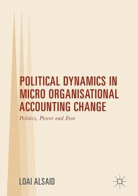Political Dynamics in Micro Organisational Accounting Change - Politics, Power and Fear (Hardcover, 1st ed. 2017): Loai Alsaid