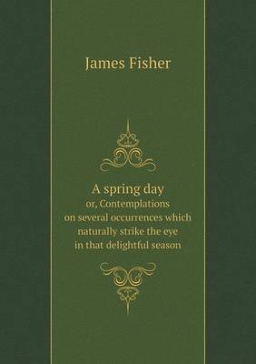 A Spring Day Or, Contemplations on Several Occurrences Which Naturally Strike the Eye in That Delightful Season (Paperback):...