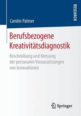 Berufsbezogene Kreativitatsdiagnostik - Beschreibung Und Messung Der Personalen Voraussetzungen Von Innovationen (German,...