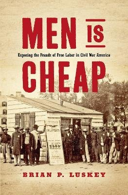 Men Is Cheap - Exposing the Frauds of Free Labor in Civil War America (Hardcover): Brian P. Luskey