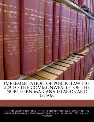 Implementation of Public Law 110-229 to the Commonwealth of the Northern Mariana Islands and Guam (Paperback): United States...