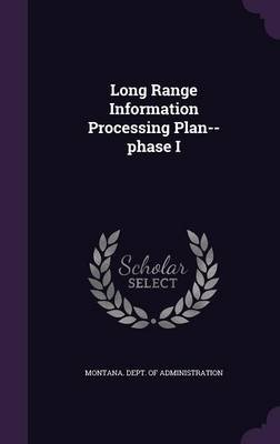 Long Range Information Processing Plan--Phase I (Hardcover): Montana Dept of Administration