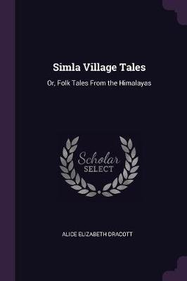Simla Village Tales - Or, Folk Tales from the Himalayas (Paperback): Alice Elizabeth Dracott