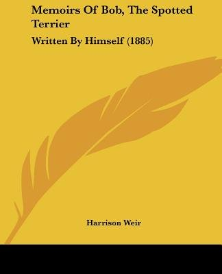Memoirs of Bob, the Spotted Terrier - Written by Himself (1885) (Paperback): Harrison Weir