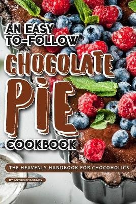 An Easy-To-Follow Chocolate Pie Cookbook - The Heavenly Handbook for Chocoholics (Paperback): Anthony Boundy