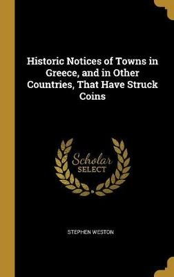 Historic Notices of Towns in Greece, and in Other Countries, That Have Struck Coins (Hardcover): Stephen Weston
