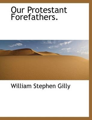 Our Protestant Forefathers. (Large print, Paperback, large type edition): William Stephen Gilly