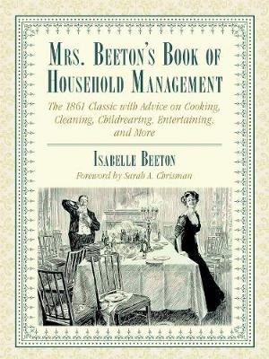 Mrs. Beeton's Book of Household Management - The 1861 Classic with Advice on Cooking, Cleaning, Childrearing,...