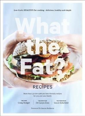 What The Fat: Recipes - Low-Carb, Healthy-Fat Cooking (Hardcover): Craig Rodgers, Dr. Caryn Zinn, Professor Grant Schofield
