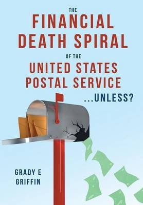 The Financial Death Spiral of the United States Postal Service ...Unless? (Hardcover): Grady E Griffin