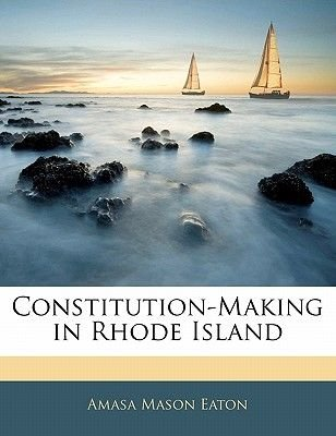 Constitution-Making in Rhode Island (Paperback): Amasa Mason Eaton