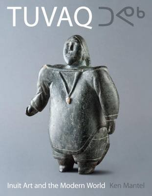 TUVAQ - Inuit Art and the Modern World (Paperback): Ken Mantel, Heather Lane