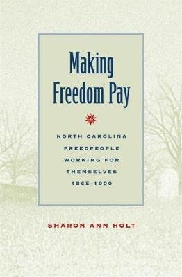 Making Freedom Pay - North Carolina Freedpeople Working for Themselves, 1865-1900 (Paperback, New edition): Sharon Ann Holt