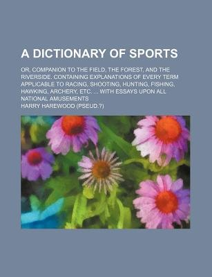 A Dictionary of Sports; Or, Companion to the Field, the Forest, and the Riverside. Containing Explanations of Every Term...