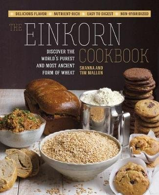 The Einkorn Cookbook - Discover the World's Purest and Most Ancient Form of Wheat: Delicious Flavor - Nutrient-Rich - Easy...