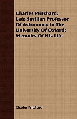 Charles Pritchard, Late Savilian Professor Of Astronomy In The University Of Oxford; Memoirs Of His Life (Paperback): Charles...