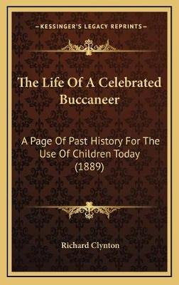 The Life of a Celebrated Buccaneer - A Page of Past History for the Use of Children Today (1889) (Hardcover): Richard Clynton