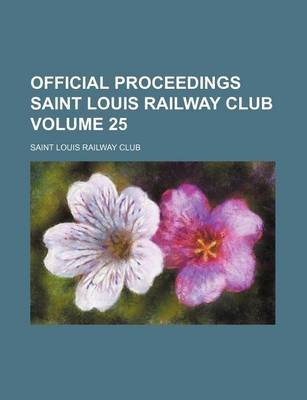 Official Proceedings Saint Louis Railway Club Volume 25 (Paperback): Saint Louis Railway Club