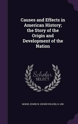 Causes and Effects in American History; The Story of the Origin and Development of the Nation (Hardcover): Edwin W (Edwin...