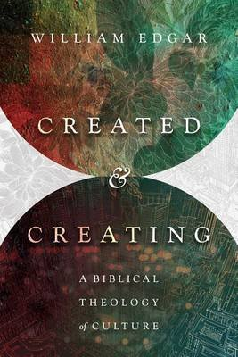 Created and Creating - A Biblical Theology of Culture (Paperback): William Edgar