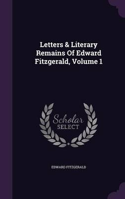 Letters & Literary Remains of Edward Fitzgerald, Volume 1 (Hardcover): Edward Fitzgerald