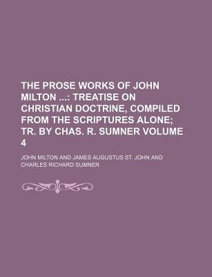 The Prose Works of John Milton Volume 4; Treatise on Christian Doctrine, Compiled from the Scriptures Alone Tr. by Chas. R....