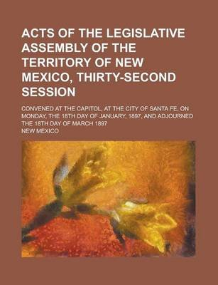 Acts of the Legislative Assembly of the Territory of New Mexico, Thirty-Second Session; Convened at the Capitol, at the City of...